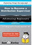 How to Become a Distribution Supervisor - How to Become a Distribution Supervisor ebook by Xavier Kunkel