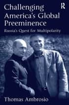 Challenging America's Global Preeminence - Russia's Quest for Multipolarity ebook by Thomas Ambrosio