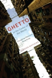 Ghetto at the Center of the World - Chungking Mansions, Hong Kong ebook by Gordon Mathews