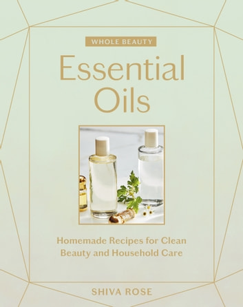Whole Beauty: Essential Oils - Homemade Recipes for Clean Beauty and Household Care eBook by Shiva Rose