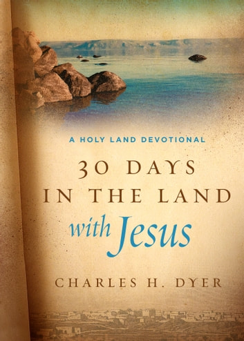 30 Days in the Land with Jesus - A Holy Land Devotional ebook by Charles H. Dyer