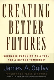 Creating Better Futures: Scenario Planning as a Tool for a Better Tomorrow ebook by James A. Ogilvy,Peter Scwartz