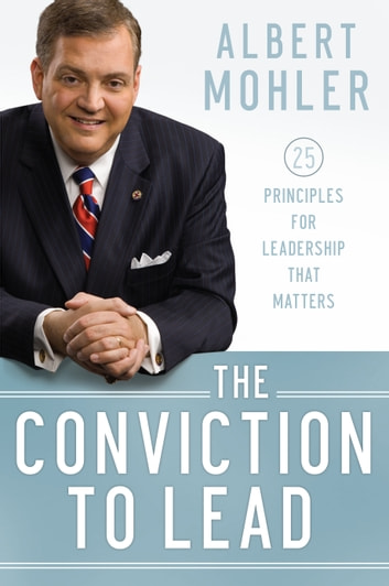 Conviction to Lead, The - 25 Principles for Leadership that Matters ebook by Albert Mohler