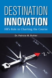 Destination Innovation: HR's Role in Charting the Course ebook by Buhler, Patricia M.