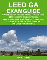 LEED GA Exam Guide: A must-have for the LEED green associate exam: Comprehensive study materials, sample questions, mock exam, green building LEED cer ebook by Chen, Gang