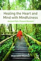 Healing the Heart and Mind with Mindfulness - Ancient Path, Present Moment ebook by Malcolm Huxter
