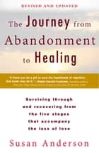 The Journey from Abandonment to Healing: Revised and Updated - Surviving Through and Recovering from the Five Stages That Accompany the Loss of Love ebook by Susan Anderson