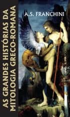 As Grandes Histórias da Mitologia Greco-Romana eBook by A. S. Franchini