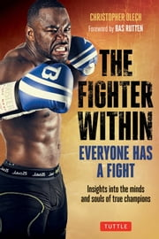 The Fighter Within - Everyone Has A Fight-Insights into the Minds and Souls of True Champions ebook by Christopher Olech,Bas Rutten