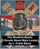 The Bluebird Books: Five Novels about Mary Louise by the author of the Wizard of Oz ebook by L. Frank Baum