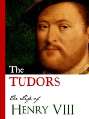 THE TUDORS: LIFE OF HENRY VIII - (Including History of the Six Wives of Henry VIII: Catherine of Aragon, Anne Boleyn, Jane Seymour, Anne of Cleves, Catherine Howard, Catherine Parr) ebook by King Henry VIII