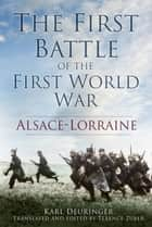 First Battle of the First World War - Alsace-Lorraine ebook by Karl Deuringer, Terence Zuber