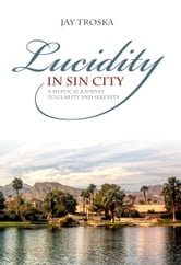 Lucidity in Sin City - A Mystical Journey to Clarity and Serenity ebook by Jay Troska
