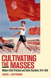 Cultivating the Masses - Modern State Practices and Soviet Socialism, 1914–1939 ebook by David L. Hoffmann