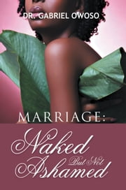 Marriage: Naked But Not Ashamed ebook by Dr. Gabriel O. Owoso