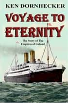 Voyage to Eternity: The Story of the Empress of Ireland ebook by Ken Dornhecker