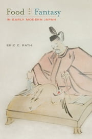 Food and Fantasy in Early Modern Japan ebook by Eric Rath