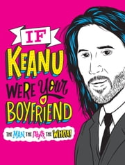 If Keanu Were Your Boyfriend - The Man, the Myth, the WHOA! ebook by Marisa Polansky, Jay Roeder, Dirty Bandits,...
