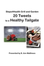 Steps4Health Grill and Garden 20 Tweets to a Healthy Tailgate ebook by B. Ann Matthews