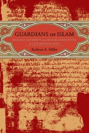 Guardians of Islam - Religious Authority and Muslim Communities of Late Medieval Spain ebook by Kathryn A. Miller