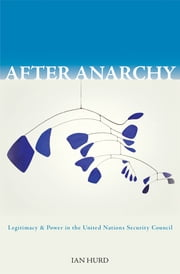 After Anarchy - Legitimacy and Power in the United Nations Security Council ebook by Ian Hurd