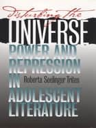 Disturbing the Universe - Power and Repression in Adolescent Literature ebook by Roberta S. Trites
