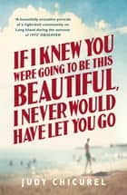 If I Knew You Were Going To Be This Beautiful, I Never Would Have Let You Go ebook by Judy Chicurel