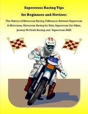 Supercross Racing Tips for Beginners and Novices: The History of Motocross Racing, Difference Between Supercross & Motocross, Motocross Racing for Kids, Supercross Dirt Bikes, Jeremy McGrath Racing, and Supercross AMA ebook by James Pettit, Malibu Publishing