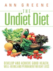 The Undiet Diet - Develop and Achieve Good Health, Well-Being and Permanent Weight Loss ebook by Ann Greene