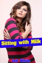Sitting with Milk ebook by Jett White