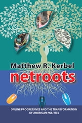 Netroots - Online Progressives and the Transformation of American Politics ebook by Matthew Robert Kerbel