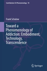 Toward a Phenomenology of Addiction: Embodiment, Technology, Transcendence ebook by Frank Schalow