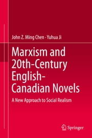 Marxism and 20th-Century English-Canadian Novels - A New Approach to Social Realism ebook by John Z Ming Chen,Yuhua Ji