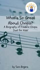 What's So Great About Chopin? - A Biography of Frederic Chopin Just for Kids! ebook by Sam Rogers