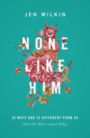 None Like Him - 10 Ways God Is Different from Us (and Why That's a Good Thing) ebook by Jen Wilkin