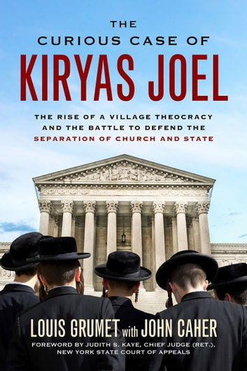 Curious Case of Kiryas Joel - The Rise of a Village Theocracy and the Battle to Defend the Separation of Church and State ebook by Louis Grumet,John M. Caher,Judith S. Kaye