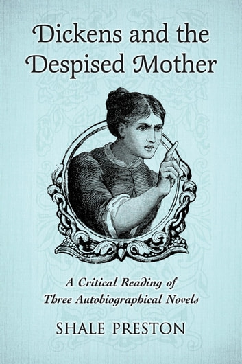 Dickens and the Despised Mother - A Critical Reading of Three Autobiographical Novels ebook by Shale Preston