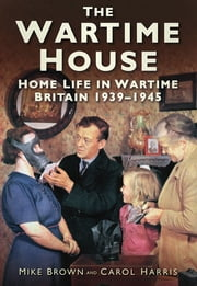 The Wartime House - Home Life in Wartime Britain 1939-45 ebook by Mike Brown,Carol Harris