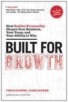 Built for Growth - How Builder Personality Shapes Your Business, Your Team, and Your Ability to Win ebook by Chris Kuenne, John Danner