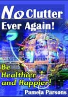 No Clutter Ever Again - Be Healthier And Happier ebook by Pamela Parsons