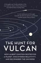 The Hunt for Vulcan - How Albert Einstein Destroyed a Planet and Deciphered the Universe ebook by Thomas Levenson