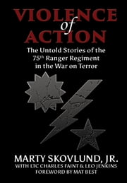 Violence of Action - The Untold Stories of the 75th Ranger Regiment in the War on Terror ebook by Jr. Marty Skovlund,Charles Faint,Leo Jenkins