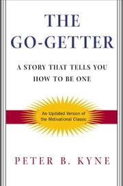The Go-Getter - A Story That Tells You How To Be One ebook by Peter B. Kyne, Alan Axelrod