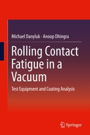 Rolling Contact Fatigue in a Vacuum - Test Equipment and Coating Analysis ebook by Michael Danyluk,Anoop Dhingra