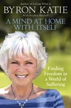 A Mind at Home with Itself - Finding Freedom in a World of Suffering ebook by Byron Katie, Stephen Mitchell