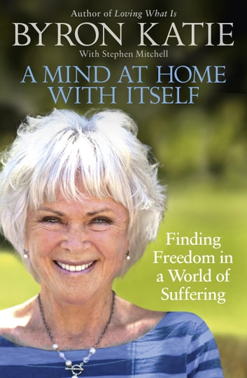 A Mind at Home with Itself - Finding Freedom in a World of Suffering ebook by Byron Katie,Stephen Mitchell