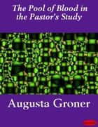 The Pool of Blood in the Pastor's Study ebook by Augusta Groner