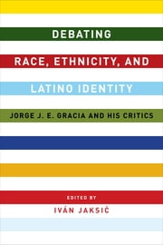 Debating Race, Ethnicity, and Latino Identity - Jorge J. E. Gracia and His Critics ebook by Iván Jaksic