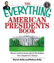 Everything American Presidents Book: All You Need to Know About the Leaders Who Shaped U.S. History - All You Need to Know About the Leaders Who Shaped U.S. History ebook by Martin Kelly