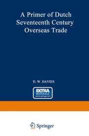 A Primer of Dutch Seventeenth Century Overseas Trade ebook by David William Davies